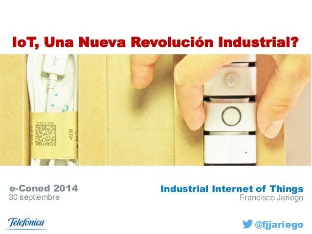 Francisco Jariego  e-Coned 2014  30 septiembre  IoT, UnaNueva RevoluciónIndustrial?  Industrial Internet of Things  @fjjar...