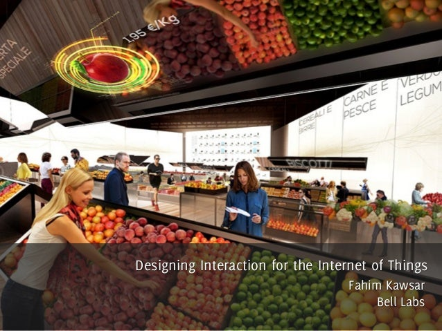 Designing Interaction for the Internet of Things Fahim Kawsar Bell Labs