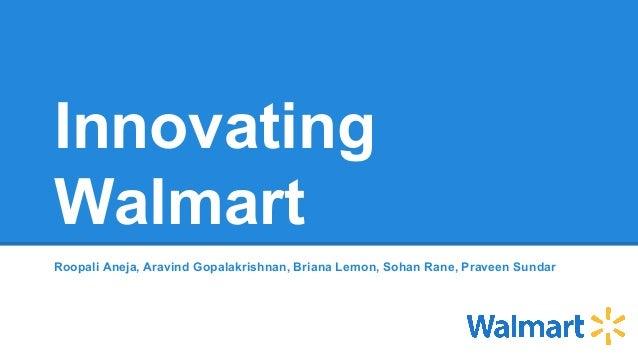 Innovating Walmart Roopali Aneja, Aravind Gopalakrishnan, Briana Lemon, Sohan Rane, Praveen Sundar