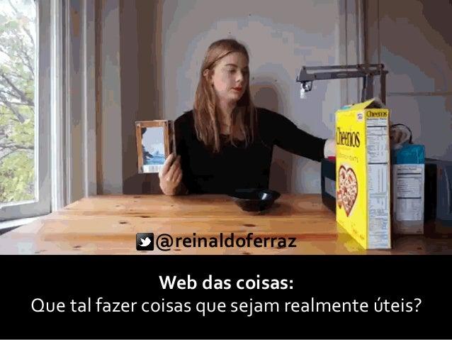 Web das coisas: Que tal fazer coisas que sejam realmente úteis? @reinaldoferraz