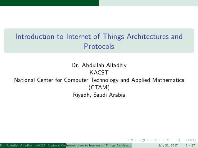 Introduction to Internet of Things Architectures and Protocols Dr. Abdullah Alfadhly KACST National Center for Computer Te...