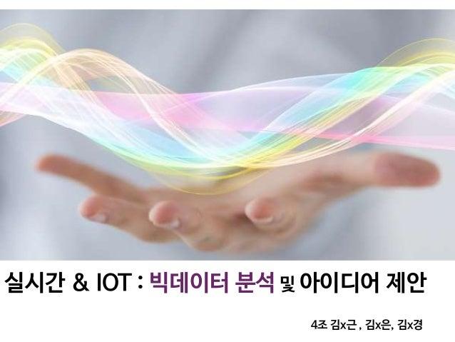 실시간 & IOT : 빅데이터 분석 및 아이디어 제안 4조 김x근 , 김x은, 김x경