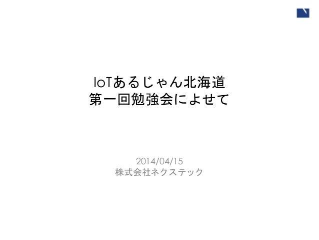 IoTあるじゃん北海道 第一回勉強会によせて 2014/04/15 株式会社ネクステック