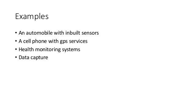 Examples • An automobile with inbuilt sensors • A cell phone with gps services • Health monitoring systems • Data capture