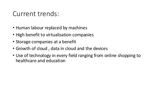 Current trends: • Human labour replaced by machines • High benefit to virtualisation companies • Storage companies at a be...