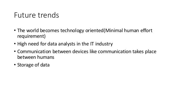 Future trends • The world becomes technology oriented(Minimal human effort requirement) • High need for data analysts in t...