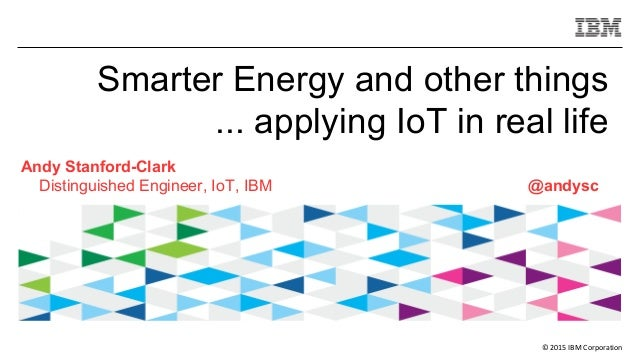 © 2015 IBM Corporation Smarter Energy and other things ... applying IoT in real life Andy Stanford-Clark Distinguished Eng...