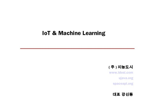 IoT & Machine Learning www.idosi.com ujava.org spaceapi.org 대표 강신동 ( 주 ) 지능도시