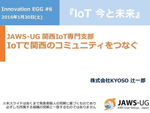 1 『IoT 今と未来』 Innovation EGG #6 2016年1⽉30⽇(⼟) JAWS-UG 関⻄IoT専⾨⽀部 IoTで関⻄のコミュニティをつなぐ ※本スライドはあくまで発表者個⼈の⾒解に基づくものであり 必ずしも所属する組織の⾒...