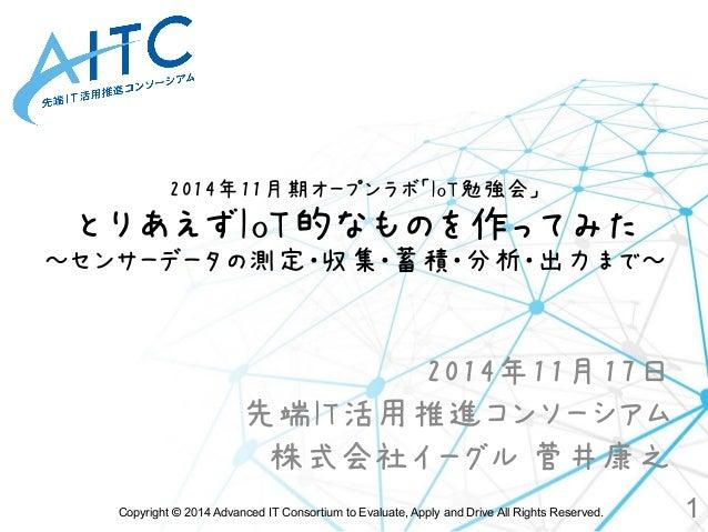 2014年11月期オープンラボ「IoT勉強会」  とりあえずIoT的なものを作ってみた  ~センサーデータの測定・収集・蓄積・分析・出力まで~  2014年11月17日  先端IT活用推進コンソーシアム  株式会社イーグル 菅井康之  Copy...