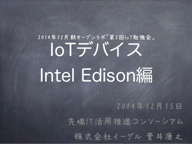 2014年12月期オープンラボ「第2回IoT勉強会」 IoTデバイス Intel Edison編 2014年12月15日 先端IT活用推進コンソーシアム 株式会社イーグル 菅井康之