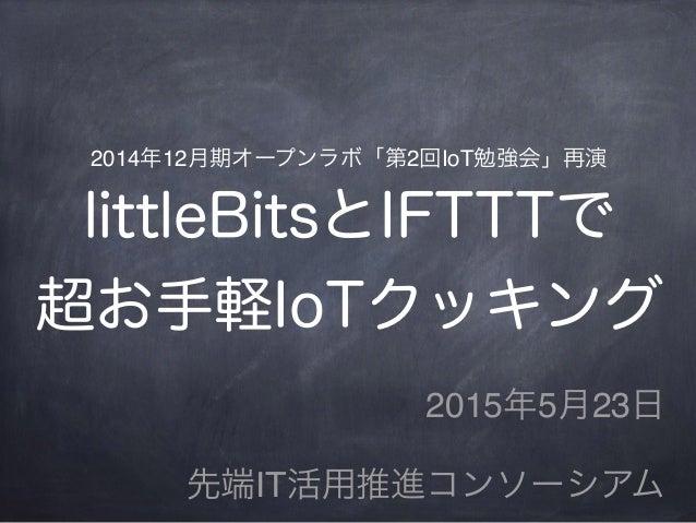 2014年12月期オープンラボ「第2回IoT勉強会」再演 littleBitsとIFTTTで 超お手軽IoTクッキング 2015年5月23日 先端IT活用推進コンソーシアム
