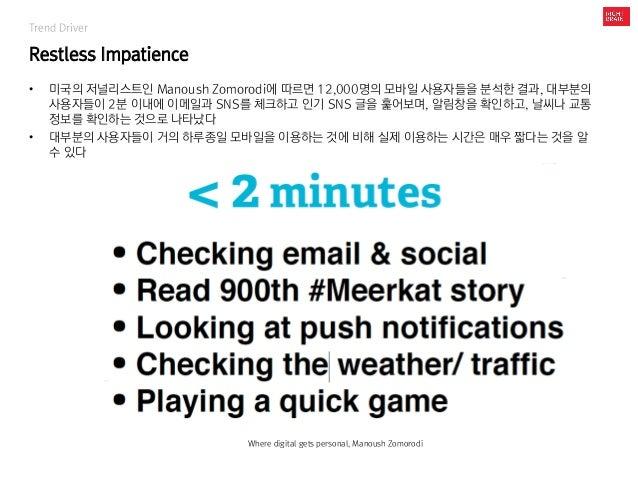 Trend Driver Restless Impatience • 미국의 저널리스트인 Manoush Zomorodi에 따르면 12,000명의 모바일 사용자들을 분석한 결과, 대부분의 사용자들이 2분 이내에 이메일과 SNS를...