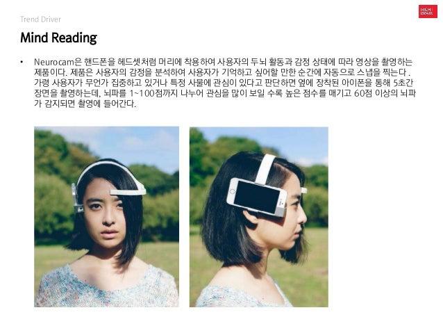 Trend Driver Mind Reading • Neurocam은 핸드폰을 헤드셋처럼 머리에 착용하여 사용자의 두뇌 활동과 감정 상태에 따라 영상을 촬영하는 제품이다. 제품은 사용자의 감정을 분석하여 사용자가 기억하고...