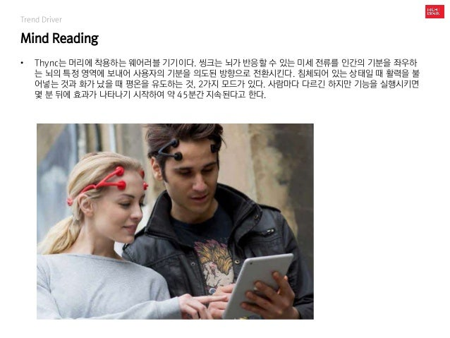 Trend Driver Mind Reading • Thync는 머리에 착용하는 웨어러블 기기이다. 씽크는 뇌가 반응할 수 있는 미세 전류를 인간의 기분을 좌우하 는 뇌의 특정 영역에 보내어 사용자의 기분을 의도된 방향으...