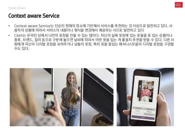Trend Driver Context aware Service • Context aware Service는 단순히 현재의 장소에 기반해서 서비스를 추천하는 것 이상으로 발전하고 있다. 사 용자의 상황에 따라서 서비스의 ...
