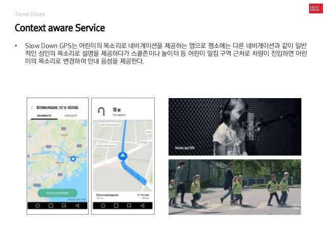 Trend Driver Context aware Service • Slow Down GPS는 어린이의 목소리로 네비게이션을 제공하는 앱으로 평소에는 다른 네비게이션과 같이 일반 적인 성인의 목소리로 설명을 제공하다가 스...