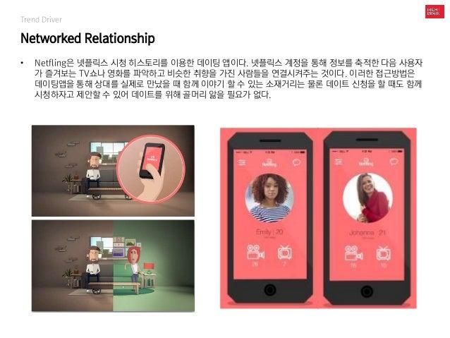 Trend Driver Networked Relationship • Netfling은 넷플릭스 시청 히스토리를 이용한 데이팅 앱이다. 넷플릭스 계정을 통해 정보를 축적한 다음 사용자 가 즐겨보는 TV쇼나 영화를 파악하고...
