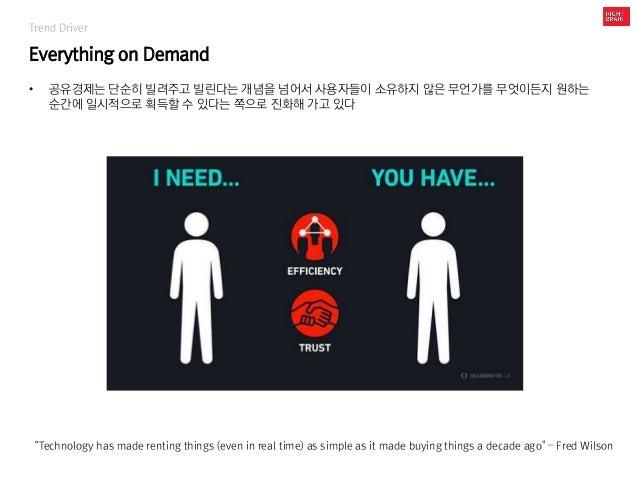 Trend Driver Everything on Demand • 공유경제는 단순히 빌려주고 빌린다는 개념을 넘어서 사용자들이 소유하지 않은 무언가를 무엇이든지 원하는 순간에 일시적으로 획득할 수 있다는 쪽으로 진화해 가...
