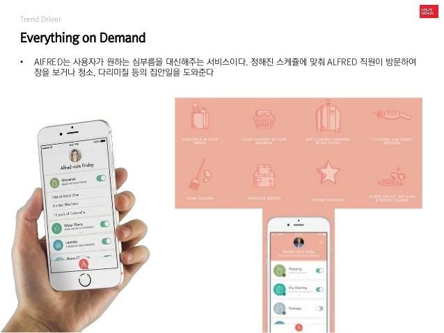 Trend Driver Everything on Demand • AlFRED는 사용자가 원하는 심부름을 대신해주는 서비스이다. 정해진 스케쥴에 맞춰 ALFRED 직원이 방문하여 장을 보거나 청소, 다리미질 등의 집안일을...