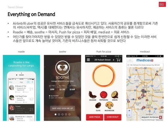 Trend Driver Everything on Demand • Airbnb와 uber의 성공은 유사한 서비스들을 급속도로 확신시키고 있다. 사용자간의 공유를 중개함으로써 기존 의 서비스(숙박업, 택시)를 대체한다는 면...