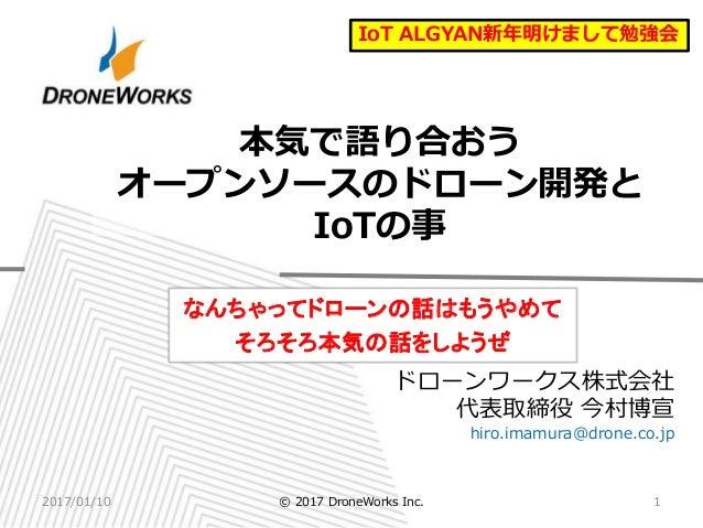 ドローンワークス株式会社 代表取締役 今村博宣 hiro.imamura@drone.co.jp 本気で語り合おう オープンソースのドローン開発と IoTの事 なんちゃってドローンの話はもうやめて そろそろ本気の話をしようぜ 2017/01/1...
