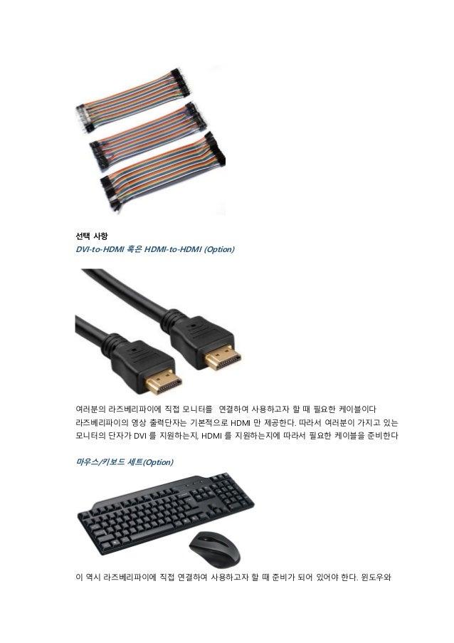 선택 사항 DVI-to-HDMI 혹은 HDMI-to-HDMI (Option) 여러분의 라즈베리파이에 직접 모니터를 연결하여 사용하고자 할 때 필요한 케이블이다 라즈베리파이의 영상 출력단자는 기본적으로 HDMI 만 제공한...