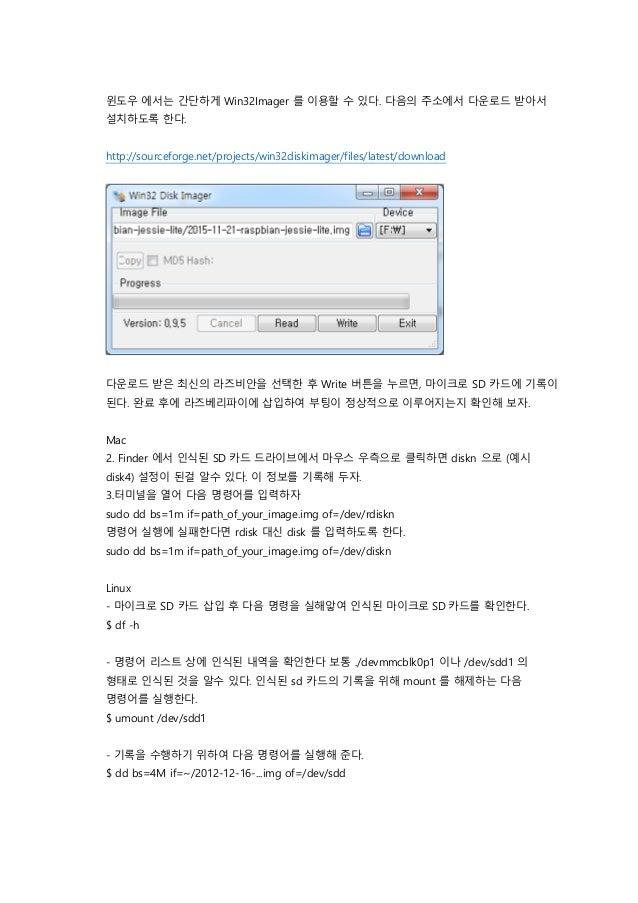 윈도우 에서는 간단하게 Win32Imager 를 이용할 수 있다. 다음의 주소에서 다운로드 받아서 설치하도록 한다. http://sourceforge.net/projects/win32diskimager/files/lat...