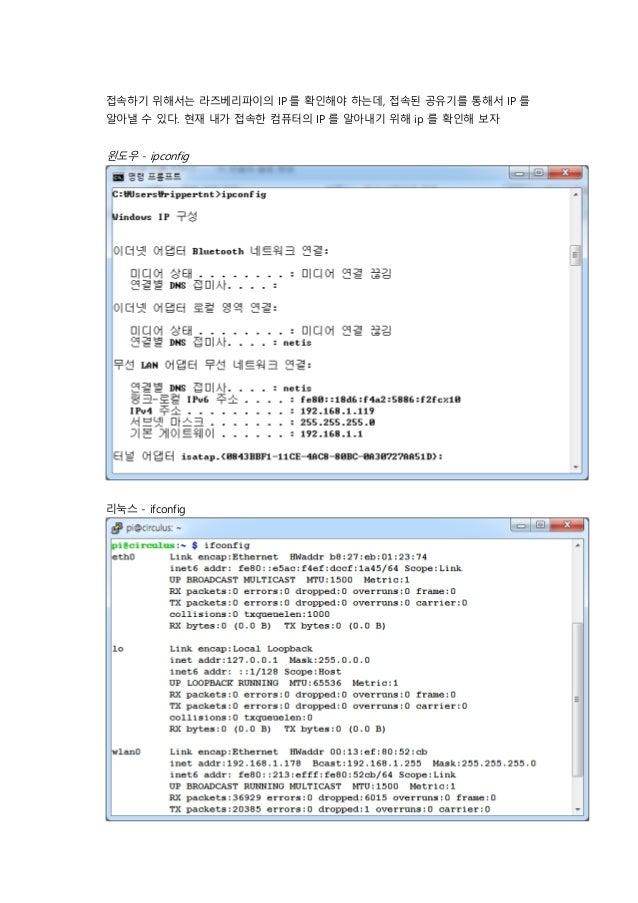 접속하기 위해서는 라즈베리파이의 IP 를 확인해야 하는데, 접속된 공유기를 통해서 IP 를 알아낼 수 있다. 현재 내가 접속한 컴퓨터의 IP 를 알아내기 위해 ip 를 확인해 보자 윈도우 - ipconfig 리눅스 - ...