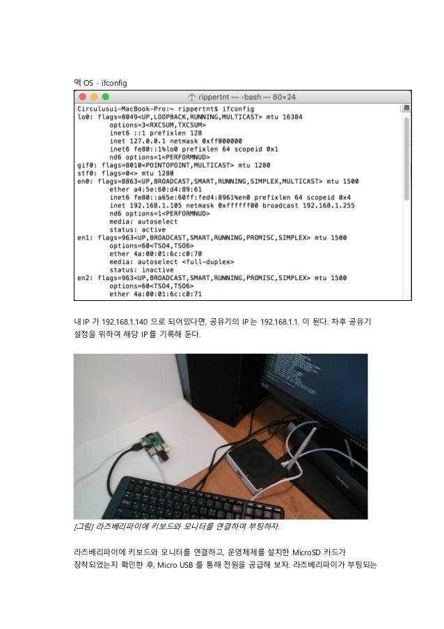 맥 OS - ifconfig 내 IP 가 192.168.1.140 으로 되어있다면, 공유기의 IP 는 192.168.1.1. 이 된다. 차후 공유기 설정을 위하여 해당 IP 를 기록해 둔다. [그림] 라즈베리파이에 키보...
