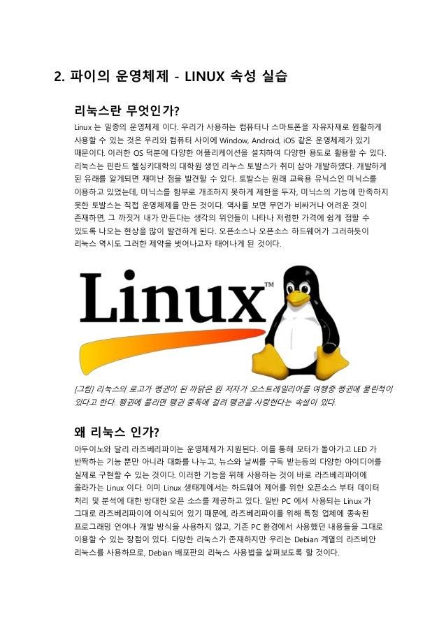 2. 파이의 운영체제 - LINUX 속성 실습 리눅스란 무엇인가? Linux 는 일종의 운영체제 이다. 우리가 사용하는 컴퓨터나 스마트폰을 자유자재로 원활하게 사용할 수 있는 것은 우리와 컴퓨터 사이에 Window, A...