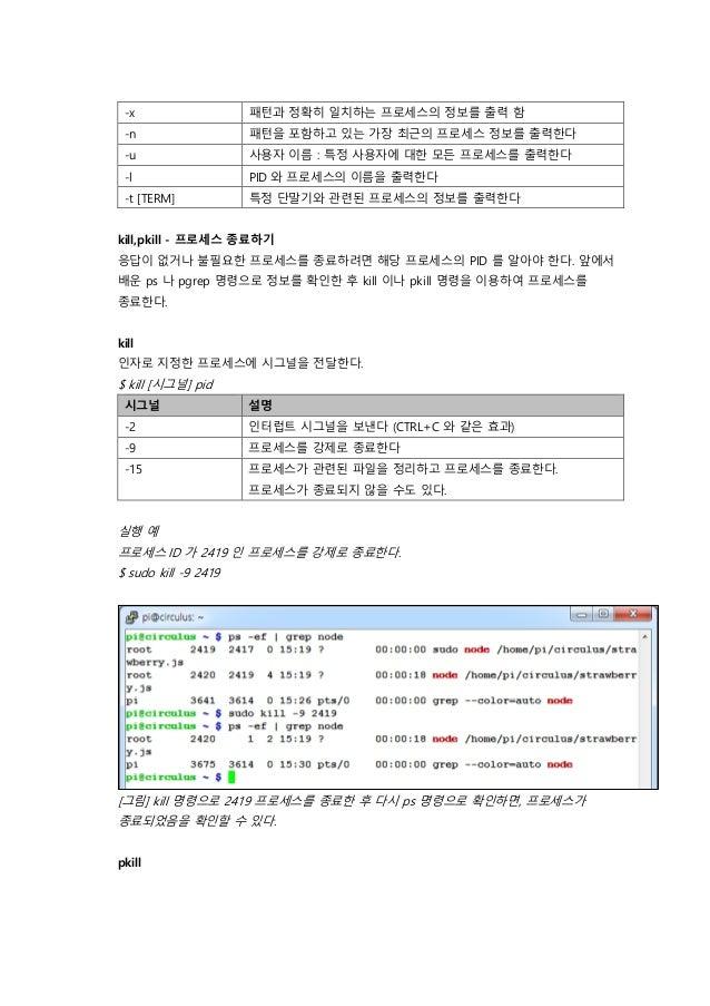 -x 패턴과 정확히 일치하는 프로세스의 정보를 출력 함 -n 패턴을 포함하고 있는 가장 최근의 프로세스 정보를 출력한다 -u 사용자 이름 : 특정 사용자에 대한 모든 프로세스를 출력한다 -l PID 와 프로세스의 이름을...