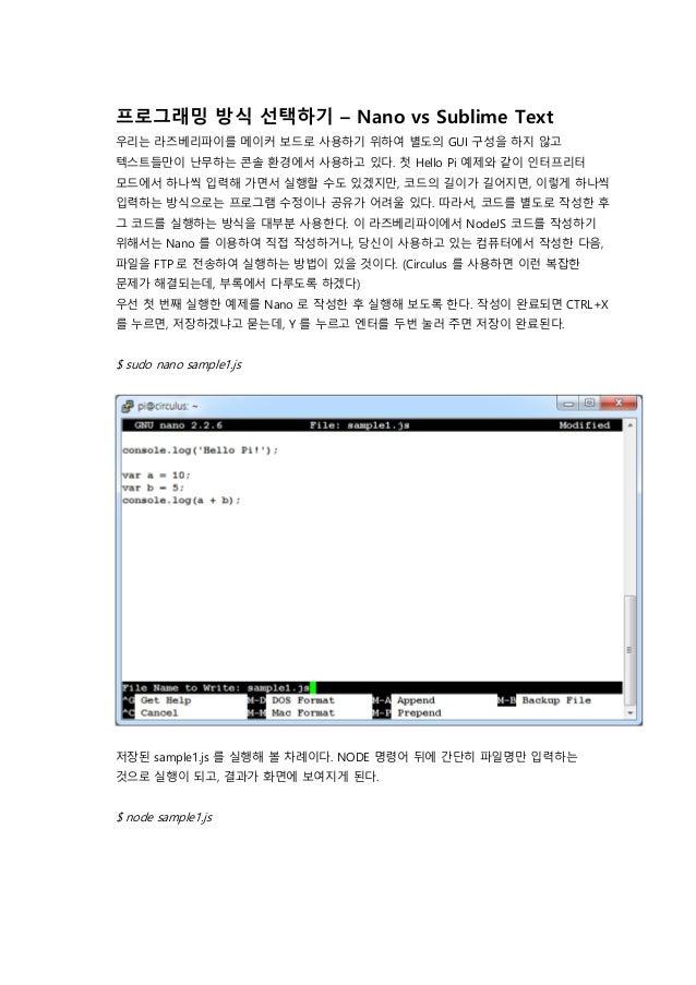 프로그래밍 방식 선택하기 – Nano vs Sublime Text 우리는 라즈베리파이를 메이커 보드로 사용하기 위하여 별도의 GUI 구성을 하지 않고 텍스트들만이 난무하는 콘솔 환경에서 사용하고 있다. 첫 Hello P...