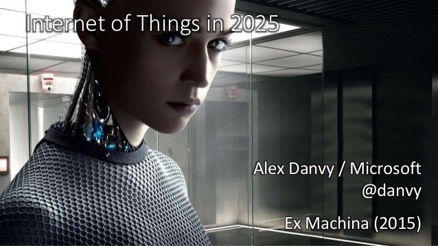 Internet of Things in 2025 Ex Machina (2015) Alex Danvy / Microsoft @danvy