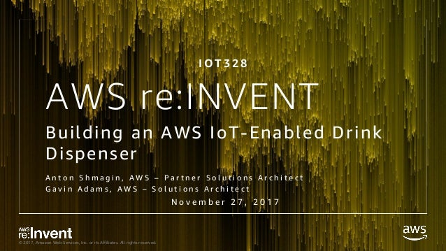 © 2017, Amazon Web Services, Inc. or its Affiliates. All rights reserved. AWS re:INVENT Building an AWS IoT-Enabled Drink ...