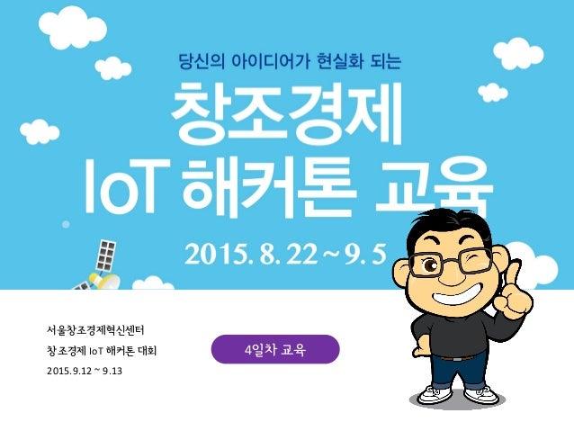 서울창조경제혁신센터 창조경제 IoT 해커톤 대회 2015.9.12 ~ 9.13 4일차 교육