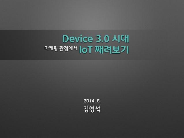 Device 3.0 시대 IoT 째려보기 김형석 2014. 6. 마케팅 관점에서