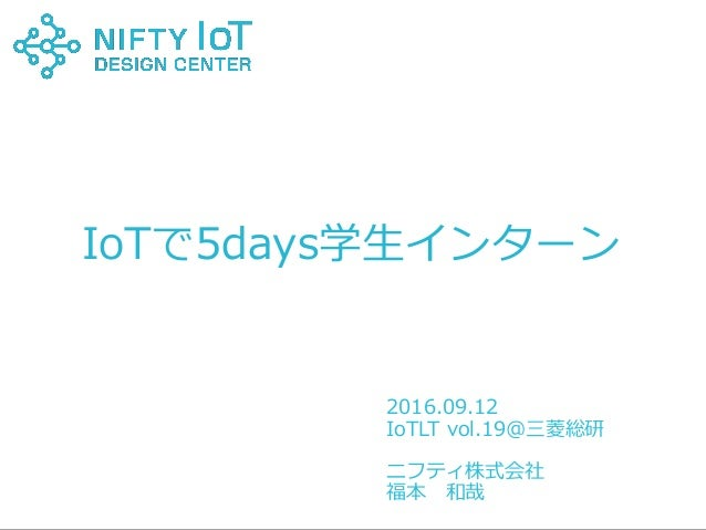 1Copyright @ NIFTY Corporation All Rights Reserved 2015.07.24 名前 IoTで5days学生インターン 2016.09.12 IoTLT vol.19@三菱総研 ニフティ株式会社 福本...