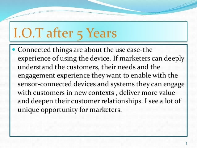 I.O.T after 5 Years  Connected things are about the use case-the experience of using the device. If marketers can deeply ...