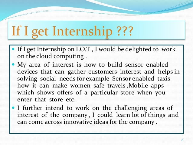 If I get Internship ???  If I get Internship on I.O.T , I would be delighted to work on the cloud computing .  My area o...