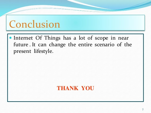 Conclusion  Internet Of Things has a lot of scope in near future . It can change the entire scenario of the present lifes...