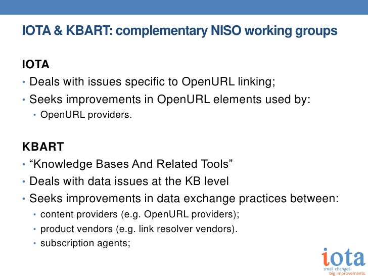 IOTA & KBART: complementary NISO working groupsIOTA• Deals with issues specific to OpenURL linking;• Seeks improvements in...