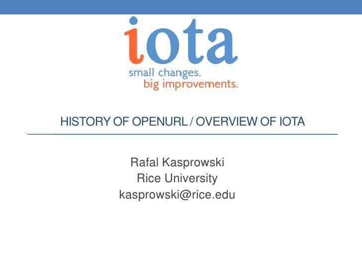 HISTORY OF OPENURL / OVERVIEW OF IOTA          Rafal Kasprowski           Rice University        kasprowski@rice.edu