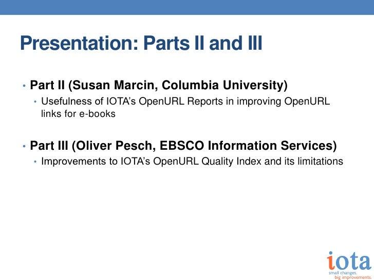 Presentation: Parts II and III• Part II (Susan Marcin, Columbia University)  • Usefulness of IOTA's OpenURL Reports in imp...