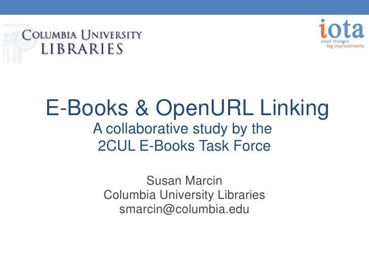 E-Books & OpenURL Linking    A collaborative study by the     2CUL E-Books Task Force           Susan Marcin     Columbia ...