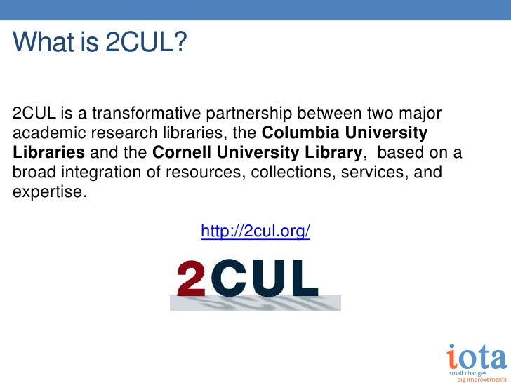 What is 2CUL?2CUL is a transformative partnership between two majoracademic research libraries, the Columbia UniversityLib...
