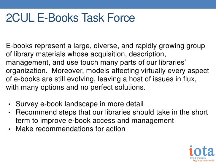 2CUL E-Books Task ForceE-books represent a large, diverse, and rapidly growing groupof library materials whose acquisition...