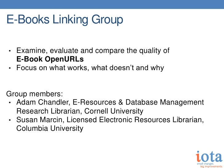 E-Books Linking Group• Examine, evaluate and compare the quality of  E-Book OpenURLs• Focus on what works, what doesn't an...