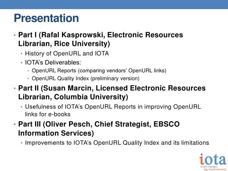 Presentation• Part I (Rafal Kasprowski, Electronic Resources Librarian, Rice University)  • History of OpenURL and IOTA  •...