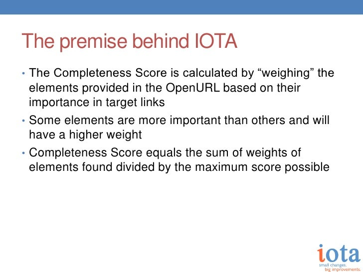 """The premise behind IOTA• The Completeness Score is calculated by """"weighing"""" the  elements provided in the OpenURL based on..."""